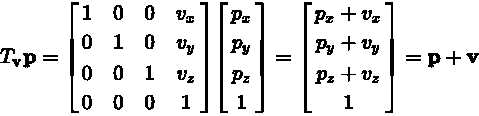 T_{\mathbf{v}} \mathbf{p} = \begin{bmatrix} 1 & 0 & 0 & v_x \\ 0 & 1 & 0 & v_y\\ 0 & 0 & 1 & v_z\\ 0 & 0 & 0 & 1 \end{bmatrix} \begin{bmatrix} p_x \\ p_y \\ p_z \\ 1 \end{bmatrix} = \begin{bmatrix} p_x + v_x \\ p_y + v_y \\ p_z + v_z \\ 1 \end{bmatrix} = \mathbf{p} + \mathbf{v}